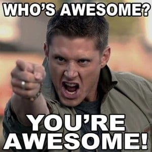 """Dean from the show Supernatural pointing and shouting meme """"Who's awesome? You're awesome!"""""""