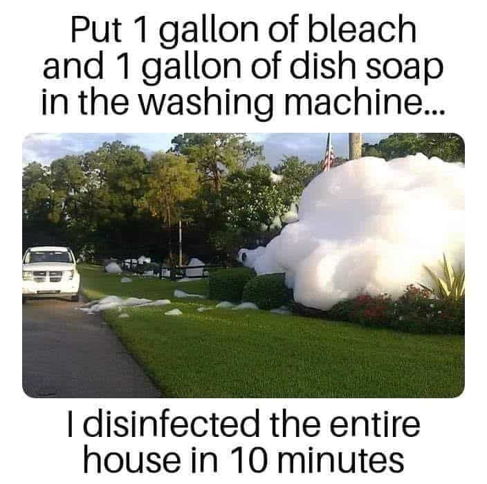 """""""Put 1 gallon of bleach and I gallon of dish soap in the washing machine in the washing machine, I disinfected the house in 10 minutes"""" with picture of house engulfed in soap suds"""